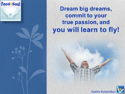 Dream Power quotes: Dream big dream, commit to your true passion and you will learn to fly. Vadim Kotelnikov, free advices