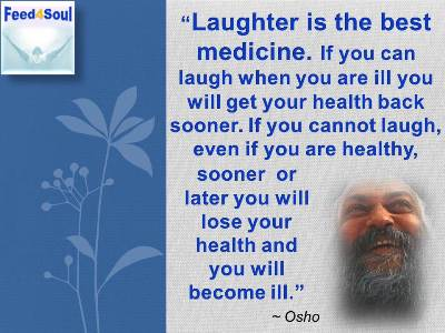 Osho quotes on Laughter: Laughter is the best medicine. If you can laugh when you are ill you will get your health back sooner. If you cannot laugh, even if you are healthy, sooner or later you will lose your health and you will become ill.