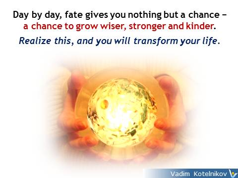 Fate quotes: Day by day, fate gives you nothing but a chance − a chance to grow wiser, stronger and kinder. Realize this, and you will transform your life. Vadim Kotelnikov