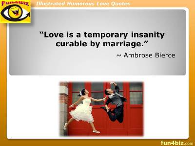 Love is a temporary insanity curable by marriage. ~ Ambrose Bierce