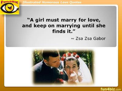 A girl must marry for love, and keep on marrying until she finds it. ~ Zsa Zsa Gabor