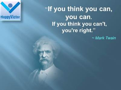Mark Twain quotes: Inf you think you can, you can. If you think you can't, you are right.