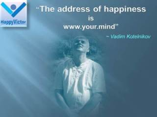 The Address of Happiness is www.your.mind - Vadim Kotelnikov quotes, Happy Victor