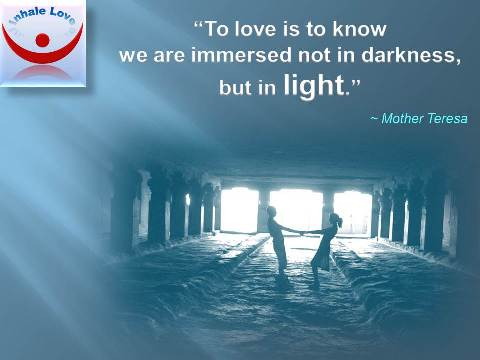Inhale Love: To love is to know we are immersed not in darkness, but in light. ~ Mother Teresa