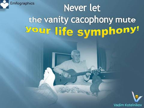 Life Symphony: Never let the vanity cacophony to mute your life symphony - Vadim Kotelnikov quotes